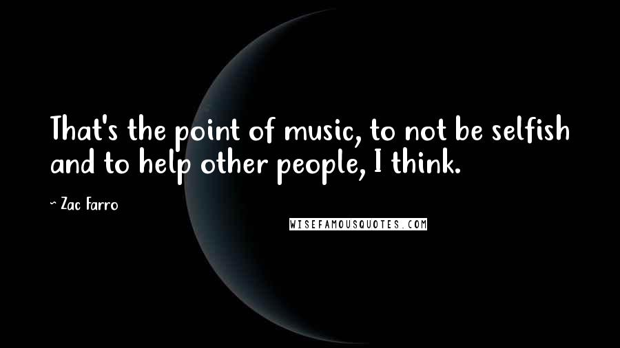 Zac Farro quotes: That's the point of music, to not be selfish and to help other people, I think.