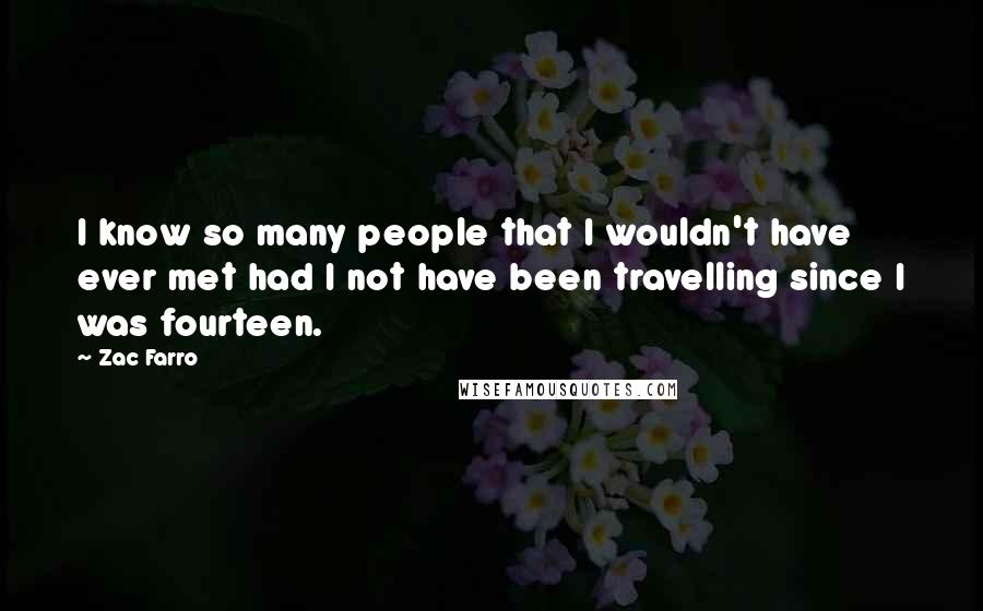 Zac Farro quotes: I know so many people that I wouldn't have ever met had I not have been travelling since I was fourteen.