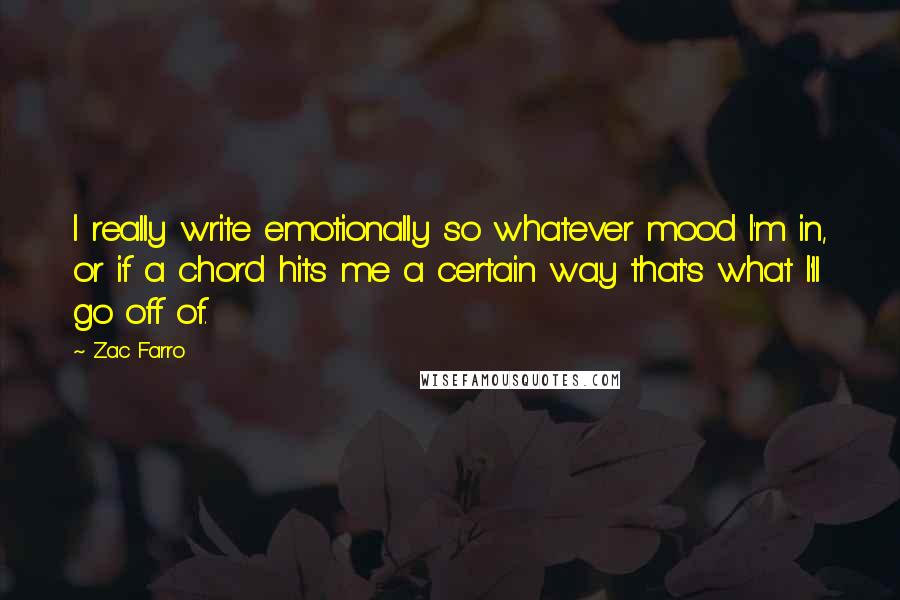 Zac Farro quotes: I really write emotionally so whatever mood I'm in, or if a chord hits me a certain way that's what I'll go off of.