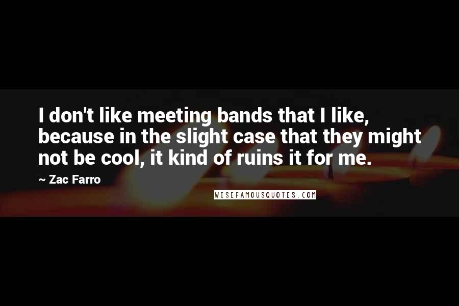 Zac Farro quotes: I don't like meeting bands that I like, because in the slight case that they might not be cool, it kind of ruins it for me.