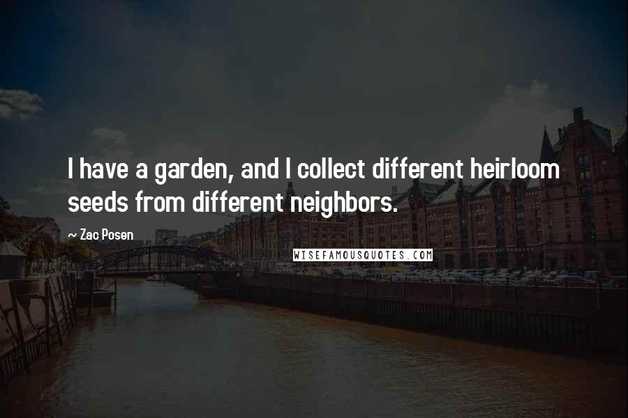 Zac Posen quotes: I have a garden, and I collect different heirloom seeds from different neighbors.