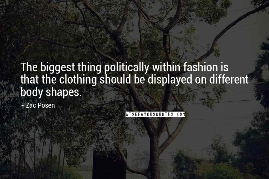 Zac Posen quotes: The biggest thing politically within fashion is that the clothing should be displayed on different body shapes.