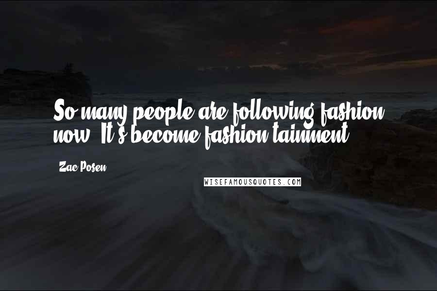 Zac Posen quotes: So many people are following fashion now. It's become fashion-tainment.