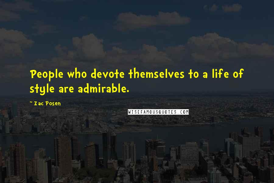 Zac Posen quotes: People who devote themselves to a life of style are admirable.