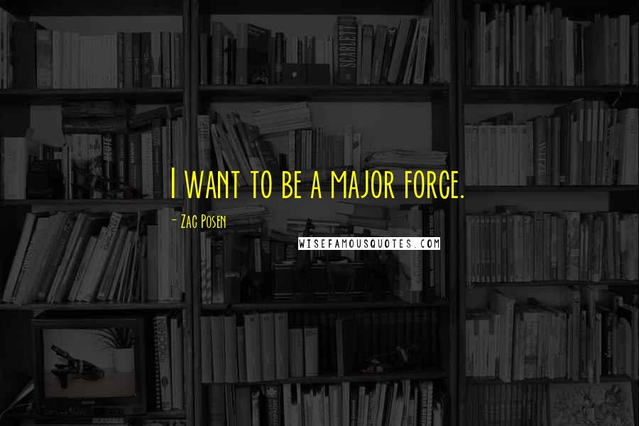 Zac Posen quotes: I want to be a major force.