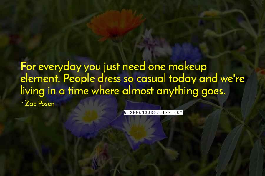 Zac Posen quotes: For everyday you just need one makeup element. People dress so casual today and we're living in a time where almost anything goes.