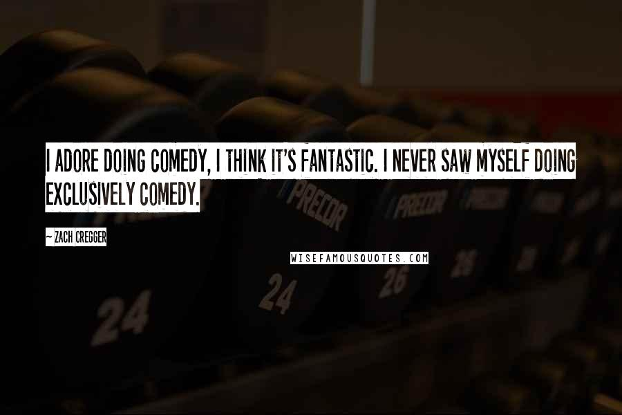 Zach Cregger quotes: I adore doing comedy, I think it's fantastic. I never saw myself doing exclusively comedy.