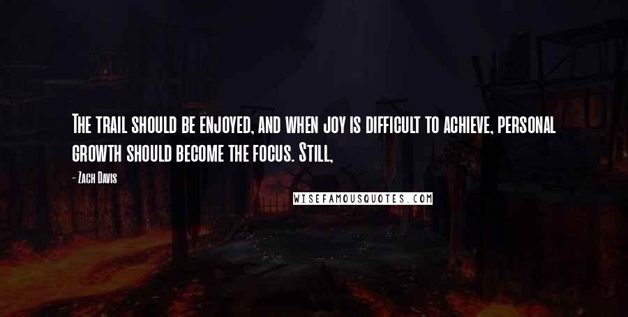 Zach Davis quotes: The trail should be enjoyed, and when joy is difficult to achieve, personal growth should become the focus. Still,