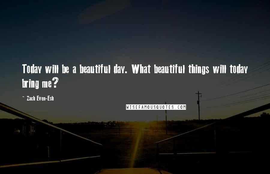 Zach Even-Esh quotes: Today will be a beautiful day. What beautiful things will today bring me?