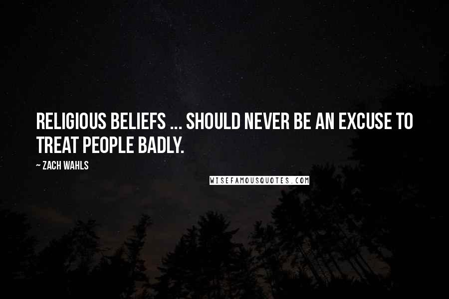 Zach Wahls quotes: Religious beliefs ... should never be an excuse to treat people badly.