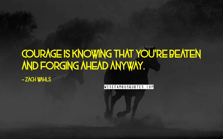 Zach Wahls quotes: Courage is knowing that you're beaten and forging ahead anyway.