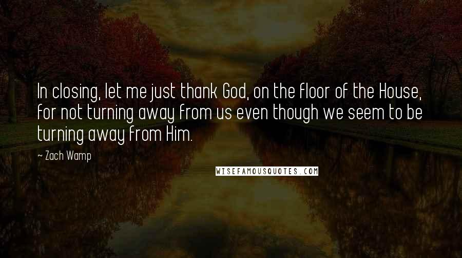 Zach Wamp quotes: In closing, let me just thank God, on the floor of the House, for not turning away from us even though we seem to be turning away from Him.