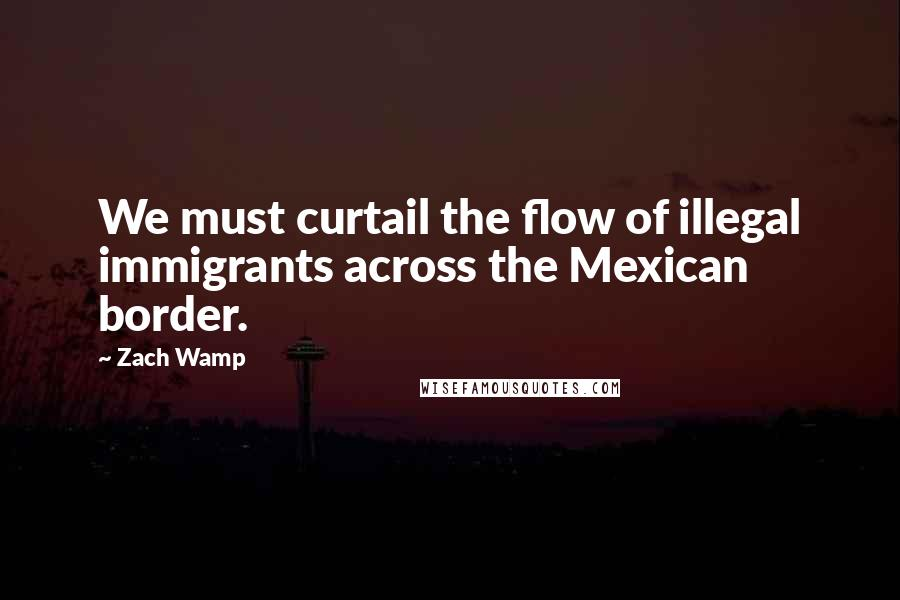 Zach Wamp quotes: We must curtail the flow of illegal immigrants across the Mexican border.