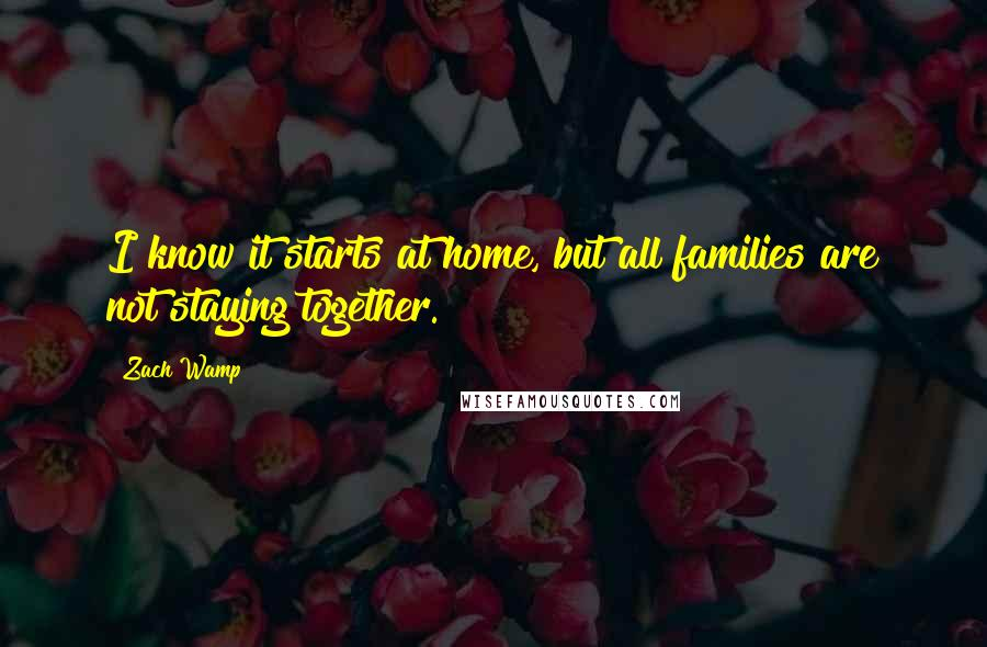 Zach Wamp quotes: I know it starts at home, but all families are not staying together.