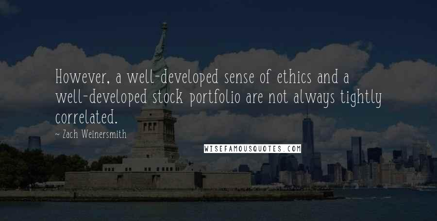 Zach Weinersmith quotes: However, a well-developed sense of ethics and a well-developed stock portfolio are not always tightly correlated.