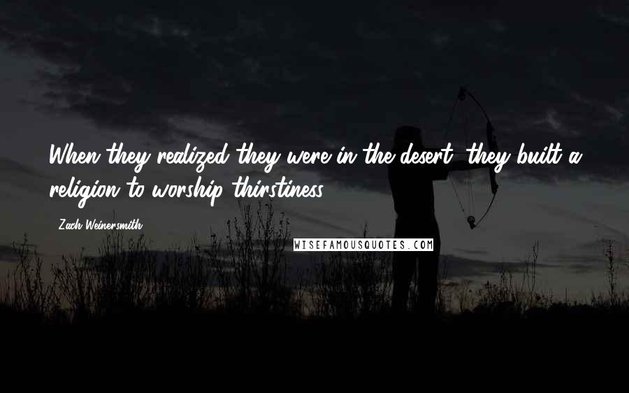 Zach Weinersmith quotes: When they realized they were in the desert, they built a religion to worship thirstiness.