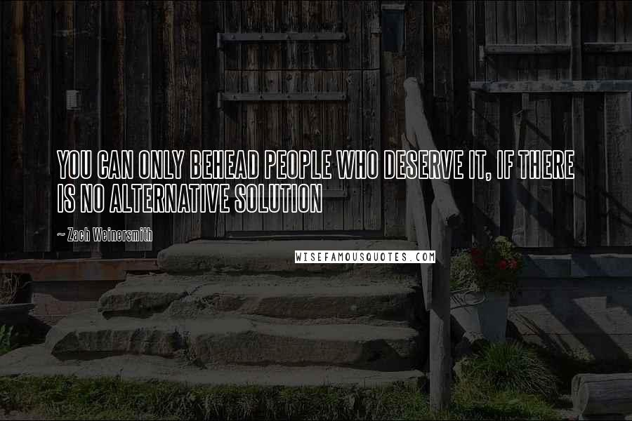 Zach Weinersmith quotes: YOU CAN ONLY BEHEAD PEOPLE WHO DESERVE IT, IF THERE IS NO ALTERNATIVE SOLUTION