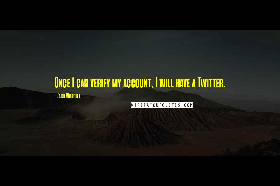 Zach Woodlee quotes: Once I can verify my account, I will have a Twitter.