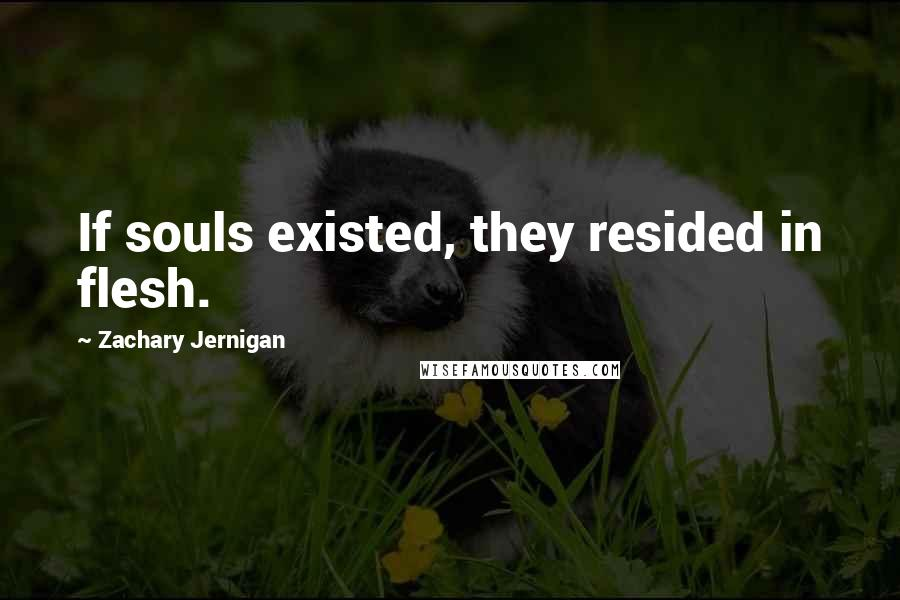 Zachary Jernigan quotes: If souls existed, they resided in flesh.