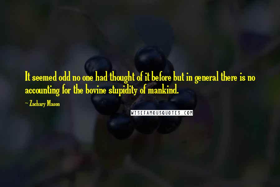 Zachary Mason quotes: It seemed odd no one had thought of it before but in general there is no accounting for the bovine stupidity of mankind.