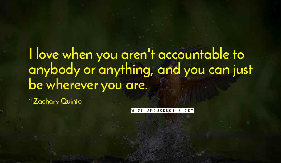 Zachary Quinto quotes: I love when you aren't accountable to anybody or anything, and you can just be wherever you are.