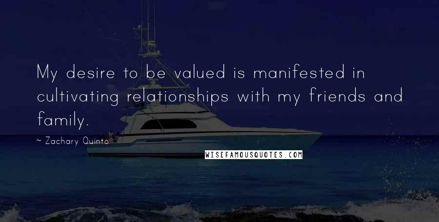 Zachary Quinto quotes: My desire to be valued is manifested in cultivating relationships with my friends and family.