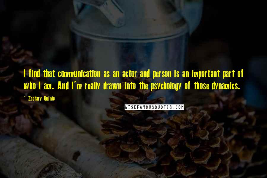Zachary Quinto quotes: I find that communication as an actor and person is an important part of who I am. And I'm really drawn into the psychology of those dynamics.