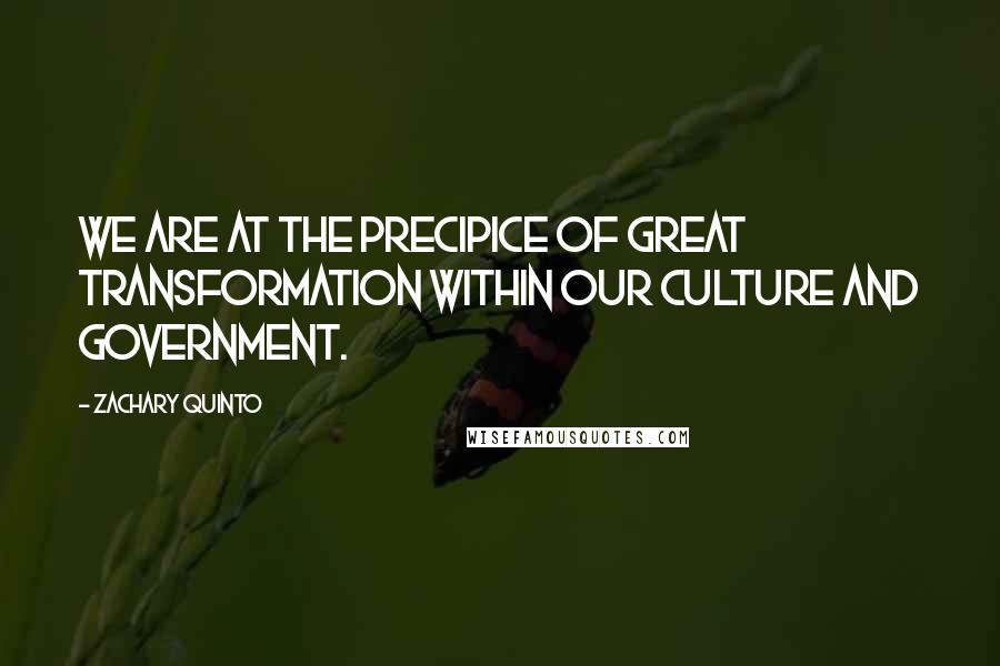 Zachary Quinto quotes: We are at the precipice of great transformation within our culture and government.