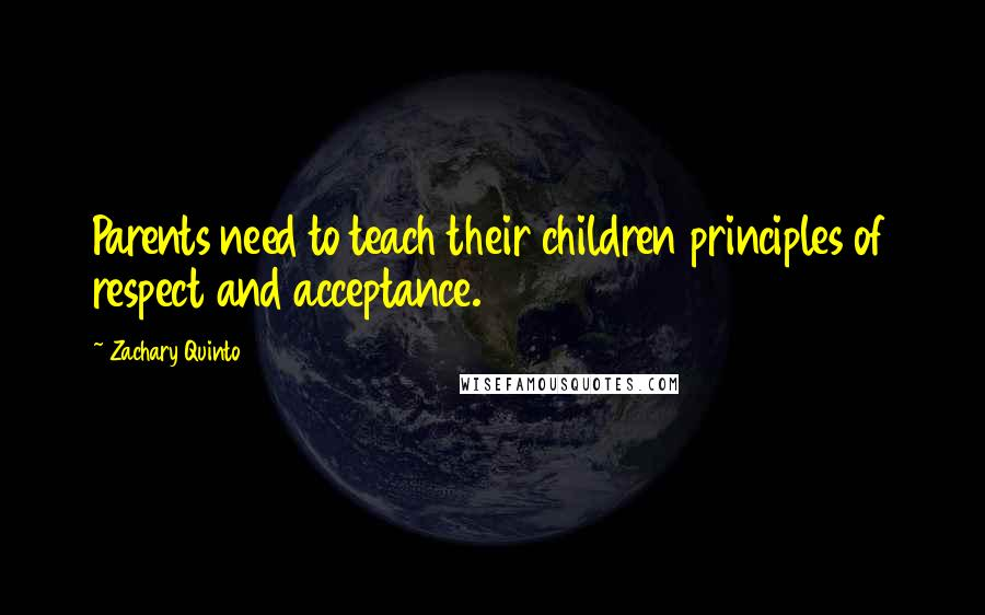 Zachary Quinto quotes: Parents need to teach their children principles of respect and acceptance.