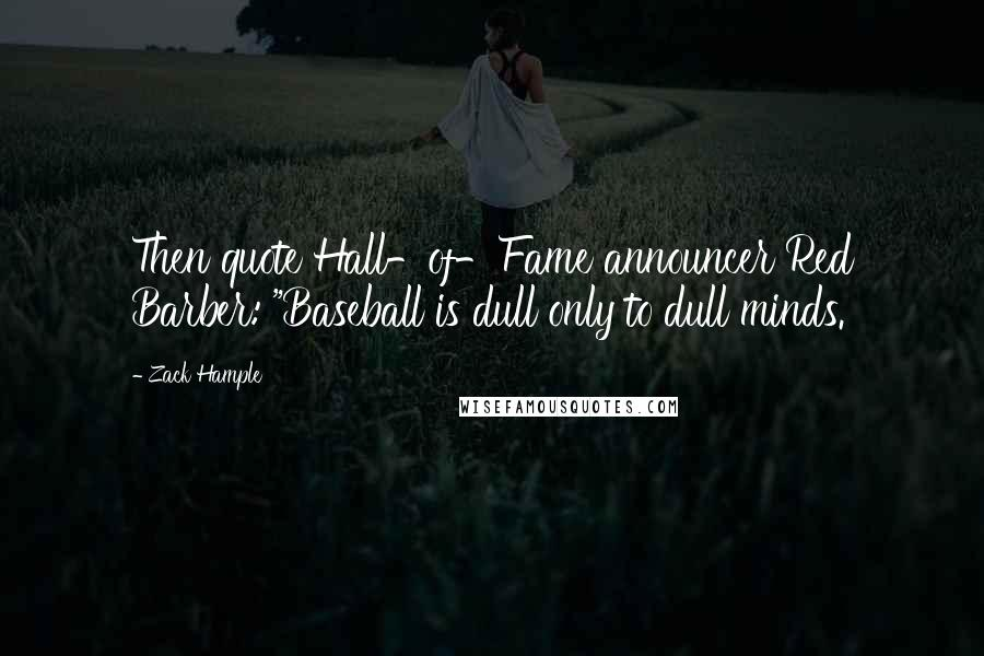 "Zack Hample quotes: Then quote Hall-of-Fame announcer Red Barber: ""Baseball is dull only to dull minds."