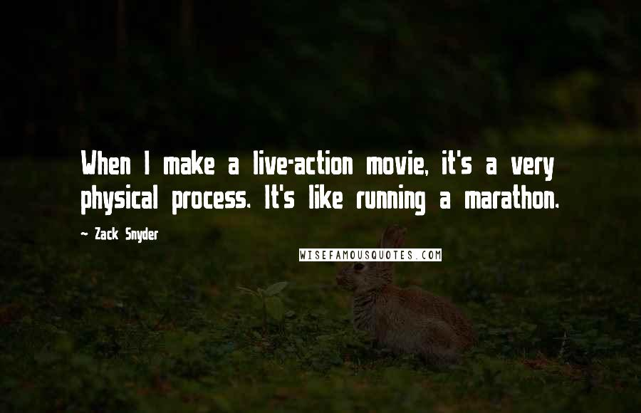 Zack Snyder quotes: When I make a live-action movie, it's a very physical process. It's like running a marathon.