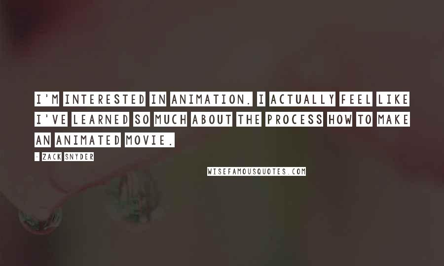 Zack Snyder quotes: I'm interested in animation. I actually feel like I've learned so much about the process how to make an animated movie.