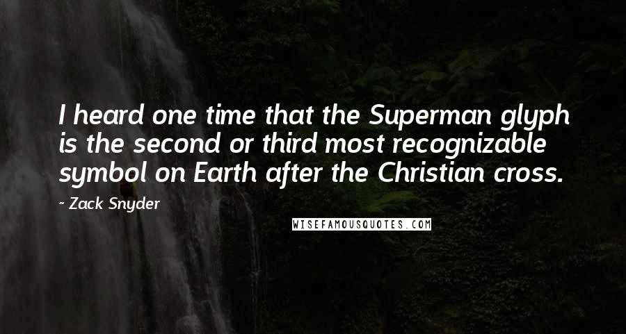 Zack Snyder quotes: I heard one time that the Superman glyph is the second or third most recognizable symbol on Earth after the Christian cross.