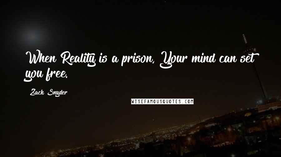 Zack Snyder quotes: When Reality is a prison, Your mind can set you free.