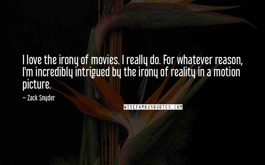 Zack Snyder quotes: I love the irony of movies. I really do. For whatever reason, I'm incredibly intrigued by the irony of reality in a motion picture.
