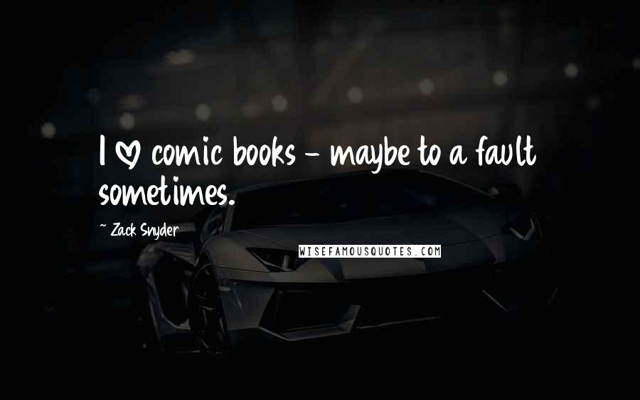Zack Snyder quotes: I love comic books - maybe to a fault sometimes.