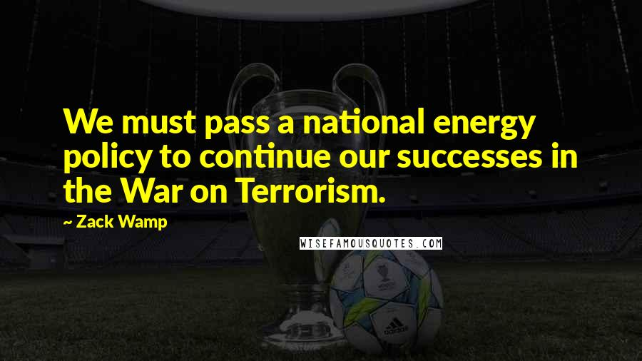Zack Wamp quotes: We must pass a national energy policy to continue our successes in the War on Terrorism.