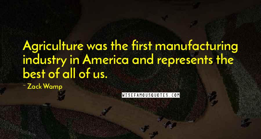 Zack Wamp quotes: Agriculture was the first manufacturing industry in America and represents the best of all of us.