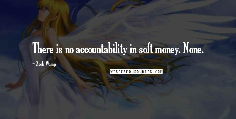 Zack Wamp quotes: There is no accountability in soft money. None.