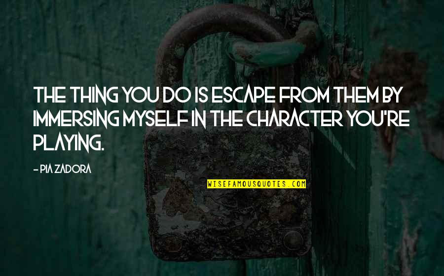 Zadora Quotes By Pia Zadora: The thing you do is escape from them