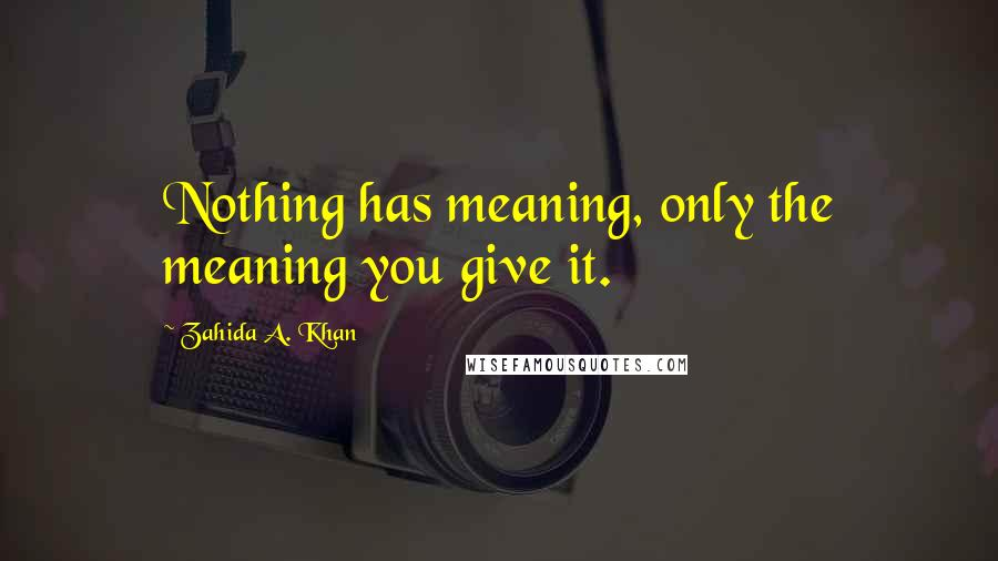 Zahida A. Khan quotes: Nothing has meaning, only the meaning you give it.