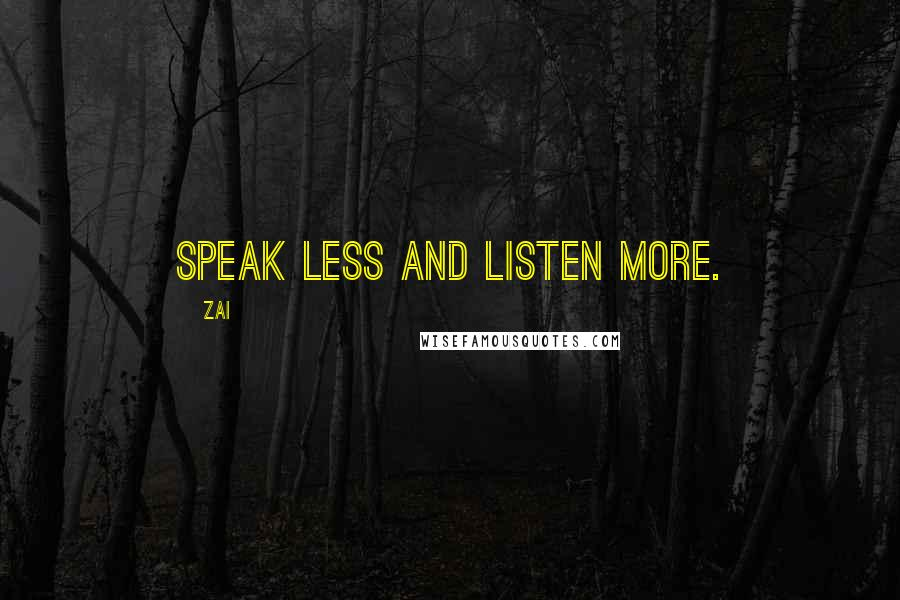 Zai quotes: Speak less and listen more.