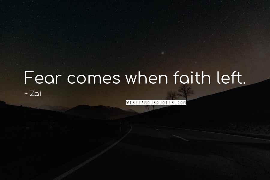 Zai quotes: Fear comes when faith left.