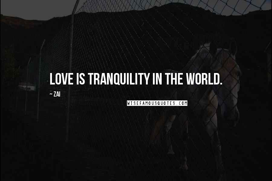 Zai quotes: Love is tranquility in the world.