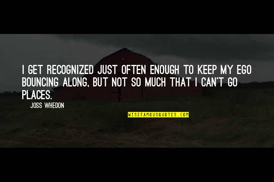 Zain Quotes By Joss Whedon: I get recognized just often enough to keep