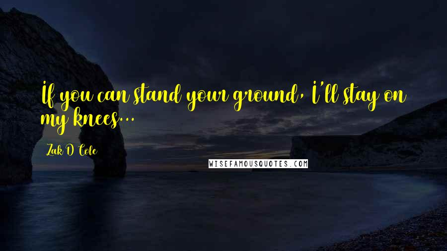Zak D Cole quotes: If you can stand your ground, I'll stay on my knees...