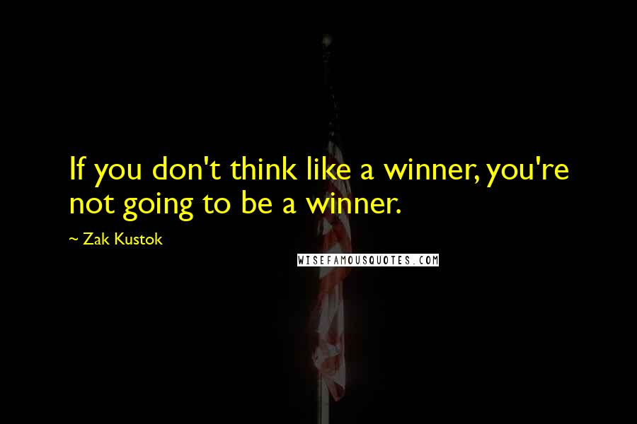 Zak Kustok quotes: If you don't think like a winner, you're not going to be a winner.