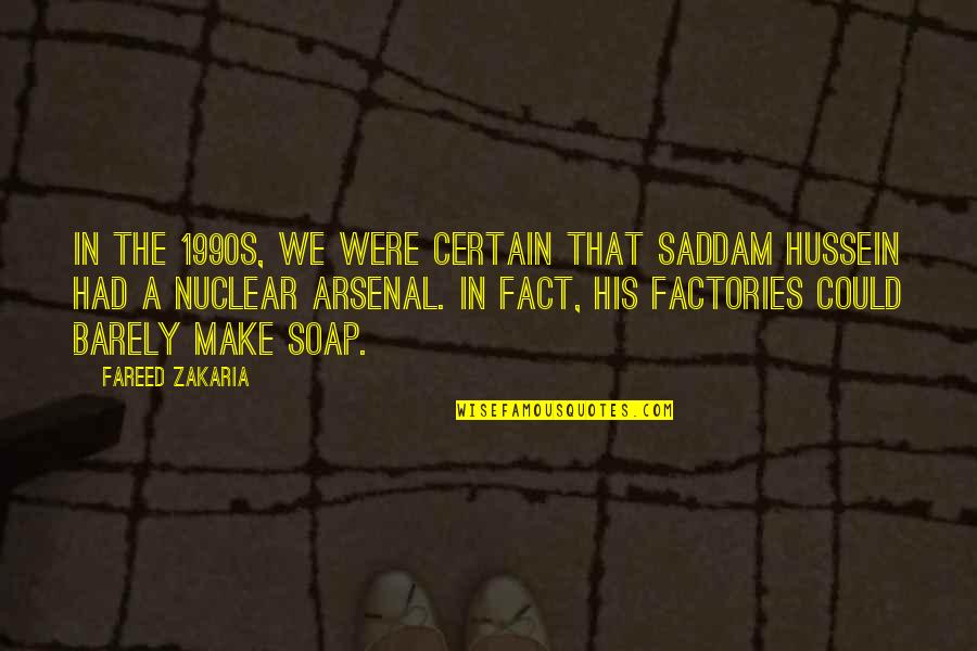 Zakaria Quotes By Fareed Zakaria: In the 1990s, we were certain that Saddam