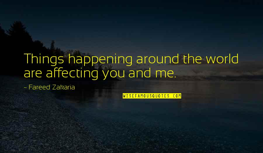 Zakaria Quotes By Fareed Zakaria: Things happening around the world are affecting you