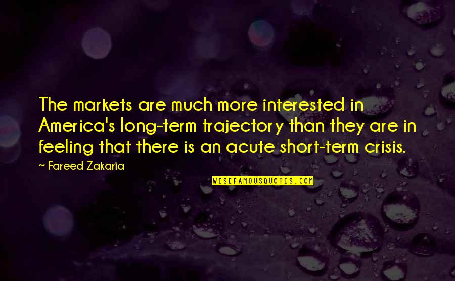 Zakaria Quotes By Fareed Zakaria: The markets are much more interested in America's